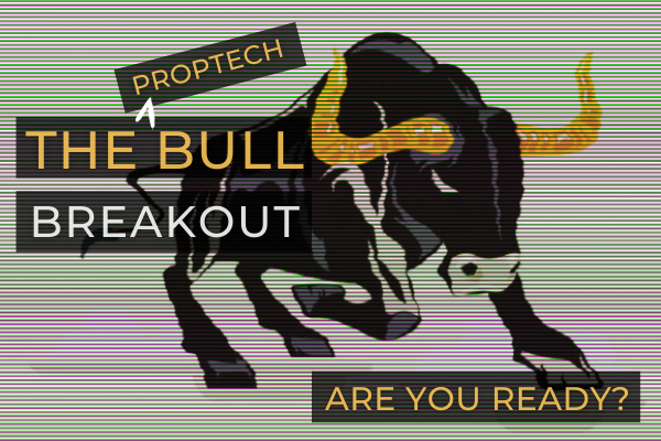 PropTech is on the verge of a Bull Run. Are you ready?